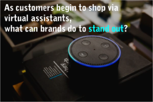 As customers begin to shop via virtual assistants, what brand can do to stand out?